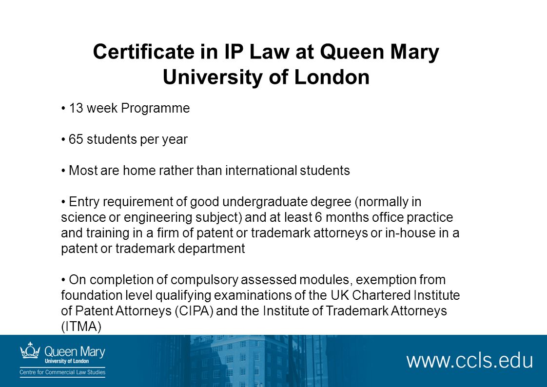 Certificate in IP Law at Queen Mary University of London 13 week Programme 65 students per year Most are home rather than international students Entry requirement of good undergraduate degree (normally in science or engineering subject) and at least 6 months office practice and training in a firm of patent or trademark attorneys or in-house in a patent or trademark department On completion of compulsory assessed modules, exemption from foundation level qualifying examinations of the UK Chartered Institute of Patent Attorneys (CIPA) and the Institute of Trademark Attorneys (ITMA)
