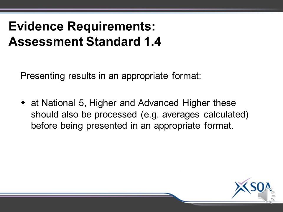 Evidence Requirements: Assessment Standard 1.3 Making and recording observations/measurements correctly:  at National 5, Higher and Advanced Higher repeat measurements should be made and recorded where appropriate and collated in a relevant format.