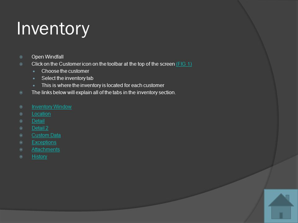 Inventory  Open Windfall  Click on the Customer icon on the toolbar at the top of the screen (FIG 1)(FIG 1) Choose the customer Select the inventory tab This is where the inventory is located for each customer  The links below will explain all of the tabs in the inventory section.