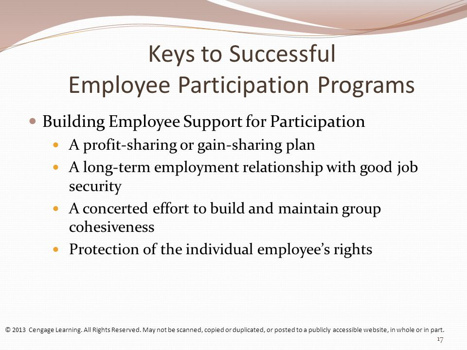 Keys to Successful Employee Participation Programs Building Employee Support for Participation A profit-sharing or gain-sharing plan A long-term employment relationship with good job security A concerted effort to build and maintain group cohesiveness Protection of the individual employee's rights © 2013 Cengage Learning.