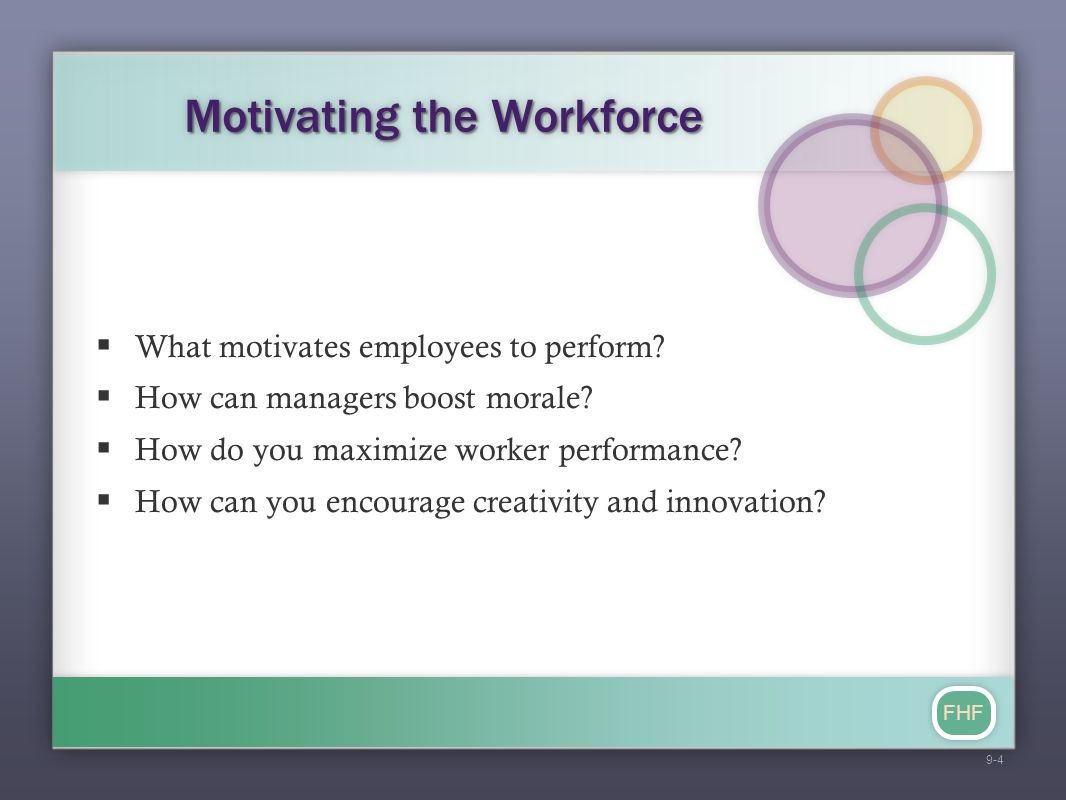 FHF Motivating the Workforce  What motivates employees to perform?  How can managers boost morale?  How do you maximize worker performance?  How c