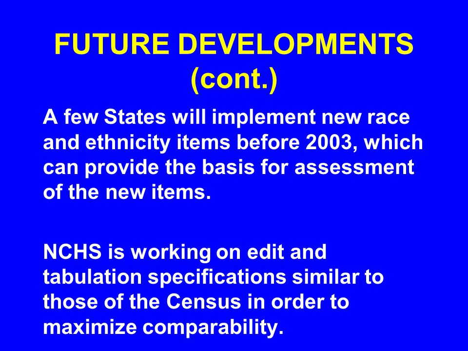 FUTURE DEVELOPMENTS (cont.) A few States will implement new race and ethnicity items before 2003, which can provide the basis for assessment of the new items.