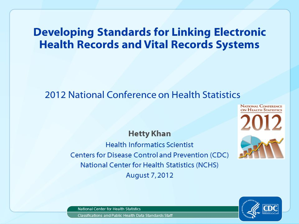 Hetty Khan Health Informatics Scientist Centers for Disease Control and Prevention (CDC) National Center for Health Statistics (NCHS) August 7, 2012 Developing Standards for Linking Electronic Health Records and Vital Records Systems 2012 National Conference on Health Statistics National Center for Health Statistics Classifications and Public Health Data Standards Staff