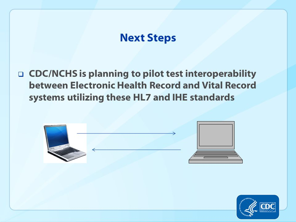 Next Steps  CDC/NCHS is planning to pilot test interoperability between Electronic Health Record and Vital Record systems utilizing these HL7 and IHE standards
