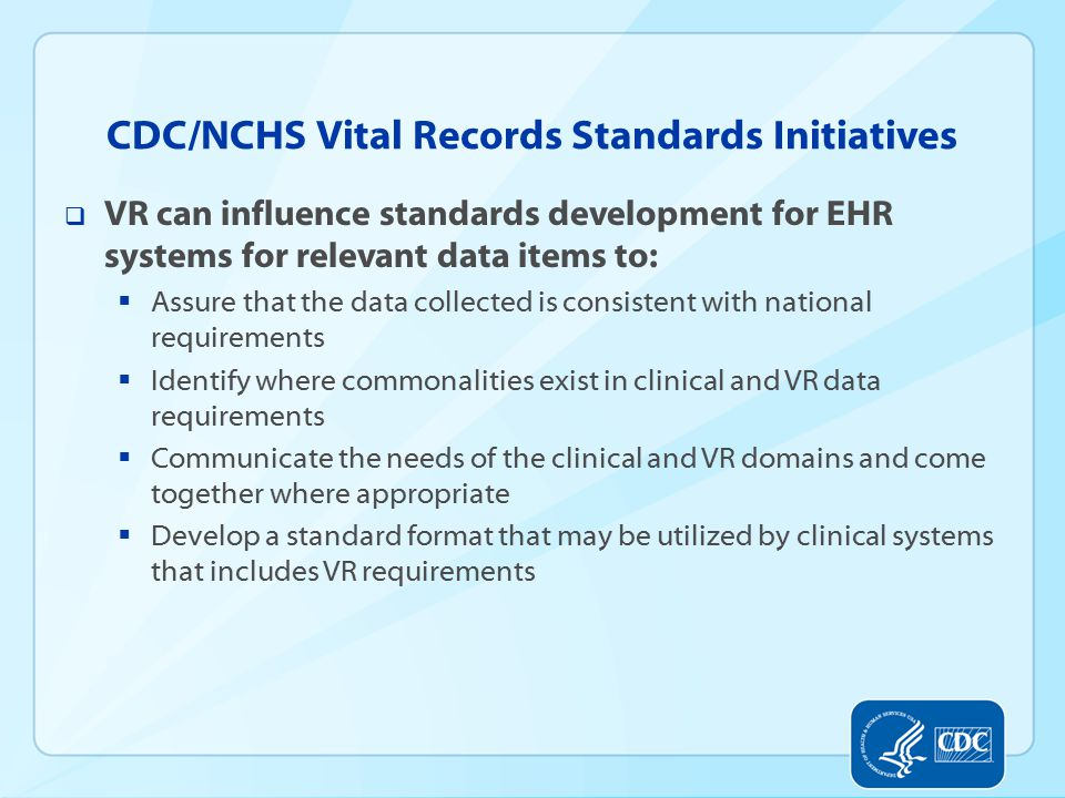 CDC/NCHS Vital Records Standards Initiatives  VR can influence standards development for EHR systems for relevant data items to:  Assure that the data collected is consistent with national requirements  Identify where commonalities exist in clinical and VR data requirements  Communicate the needs of the clinical and VR domains and come together where appropriate  Develop a standard format that may be utilized by clinical systems that includes VR requirements