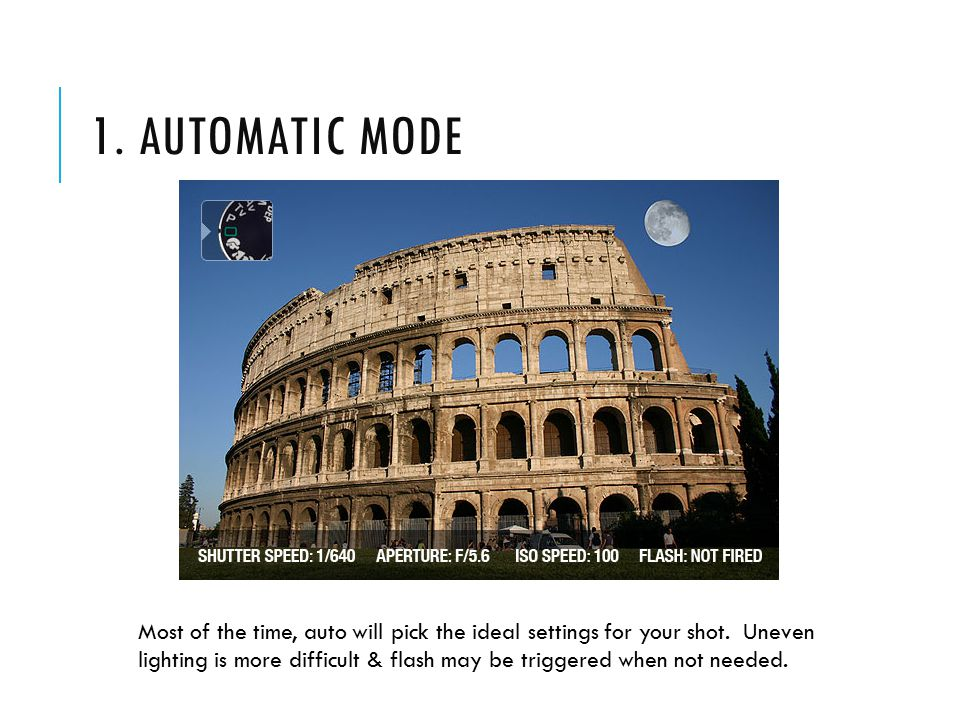 1. AUTOMATIC MODE Most of the time, auto will pick the ideal settings for your shot.