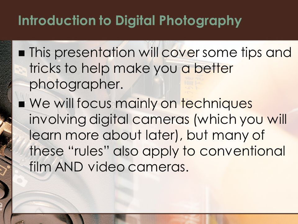 Introduction to Digital Photography This presentation will cover some tips and tricks to help make you a better photographer.