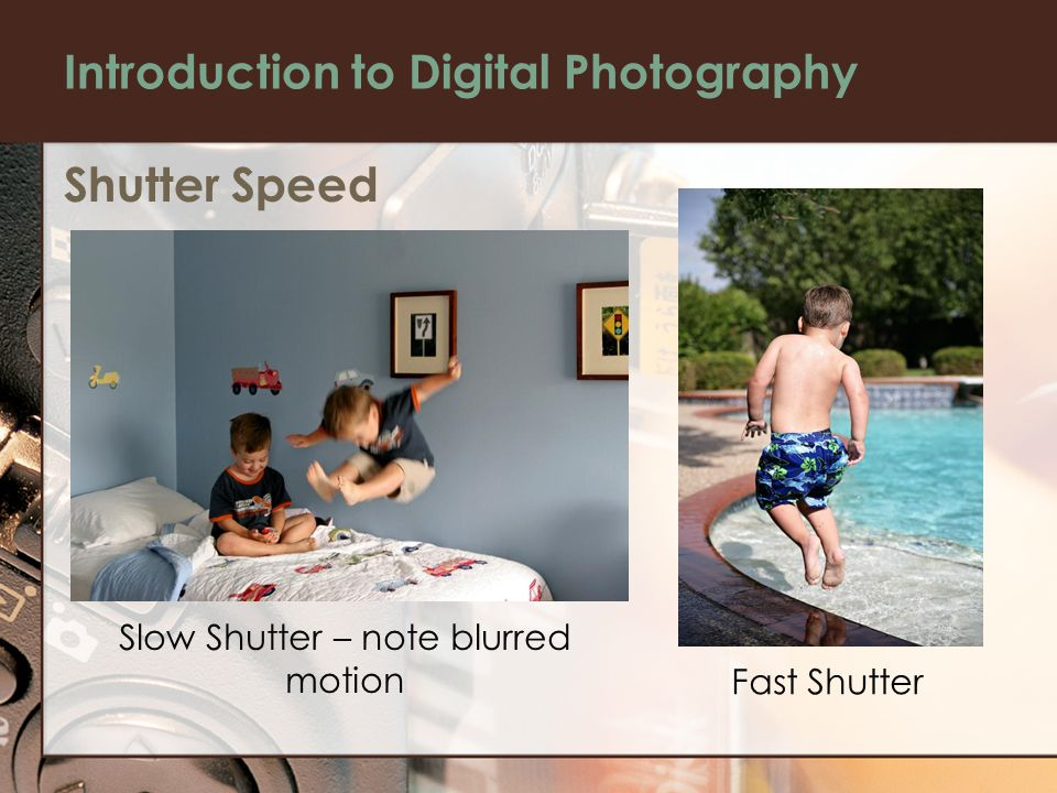 Introduction to Digital Photography Shutter Speed Slow Shutter – note blurred motion Fast Shutter