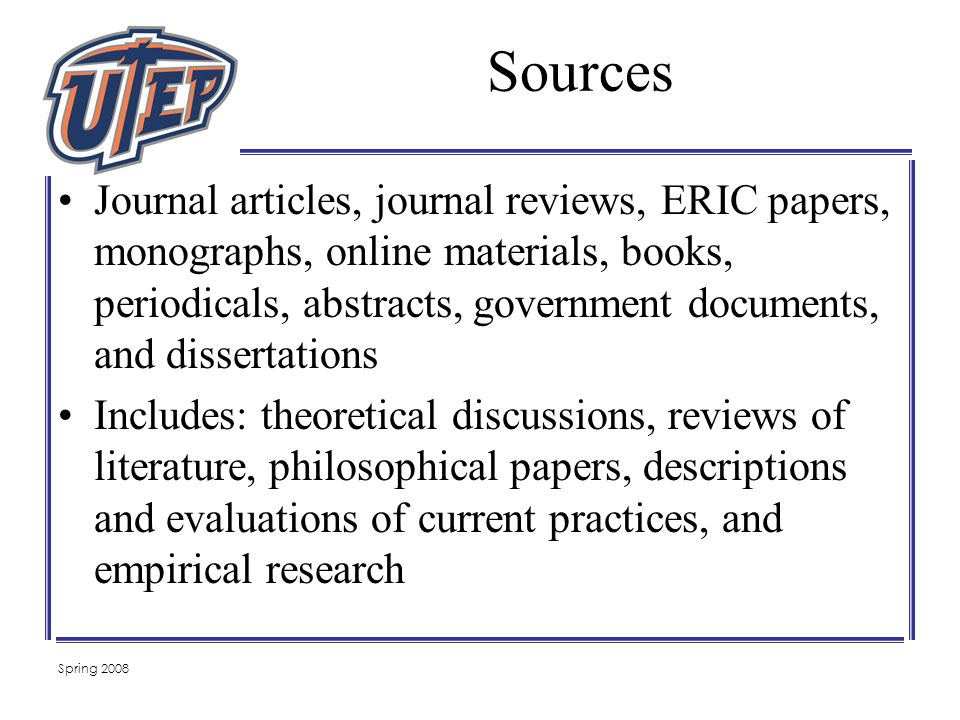 Sources Journal articles, journal reviews, ERIC papers, monographs, online materials, books, periodicals, abstracts, government documents, and dissertations Includes: theoretical discussions, reviews of literature, philosophical papers, descriptions and evaluations of current practices, and empirical research