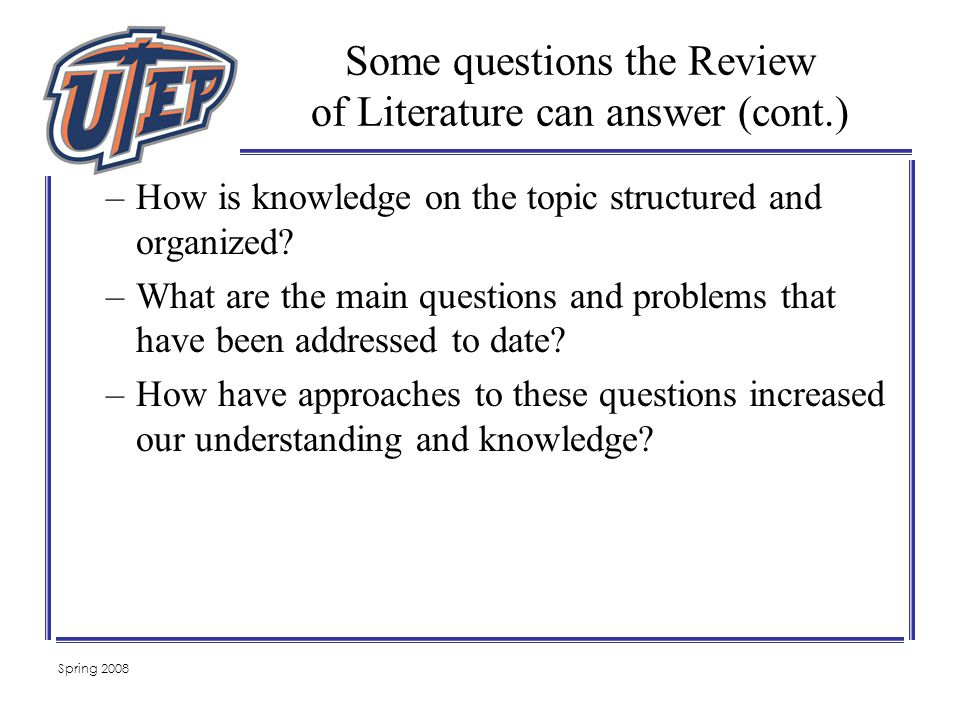 Spring 2008 Some questions the Review of Literature can answer (cont.) –How is knowledge on the topic structured and organized.