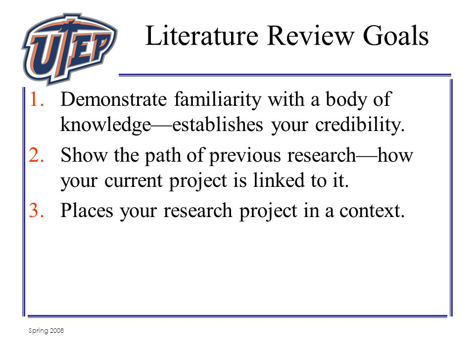 Spring 2008 Literature Review Goals 1.Demonstrate familiarity with a body of knowledge—establishes your credibility.