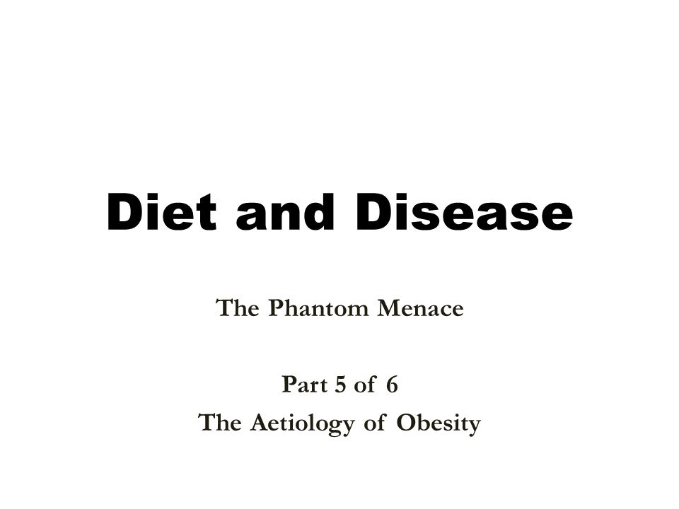 Diet and Disease The Phantom Menace Part 5 of 6 The Aetiology of Obesity