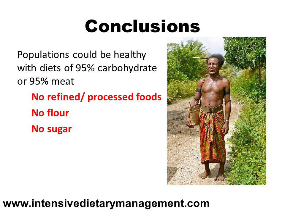 Conclusions Populations could be healthy with diets of 95% carbohydrate or 95% meat No refined/ processed foods No flour No sugar