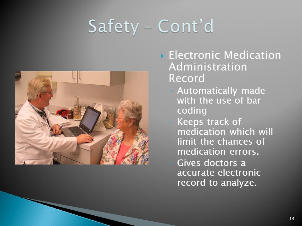  Electronic Medication Administration Record ◦ Automatically made with the use of bar coding ◦ Keeps track of medication which will limit the chances of medication errors.