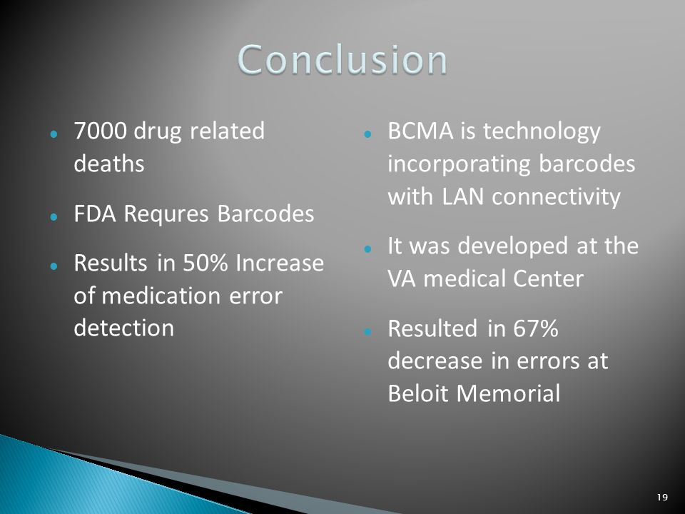 7000 drug related deaths FDA Requres Barcodes Results in 50% Increase of medication error detection BCMA is technology incorporating barcodes with LAN connectivity It was developed at the VA medical Center Resulted in 67% decrease in errors at Beloit Memorial 19