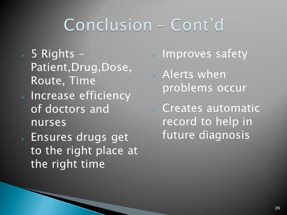  5 Rights – Patient,Drug,Dose, Route, Time  Increase efficiency of doctors and nurses  Ensures drugs get to the right place at the right time  Improves safety  Alerts when problems occur  Creates automatic record to help in future diagnosis 20