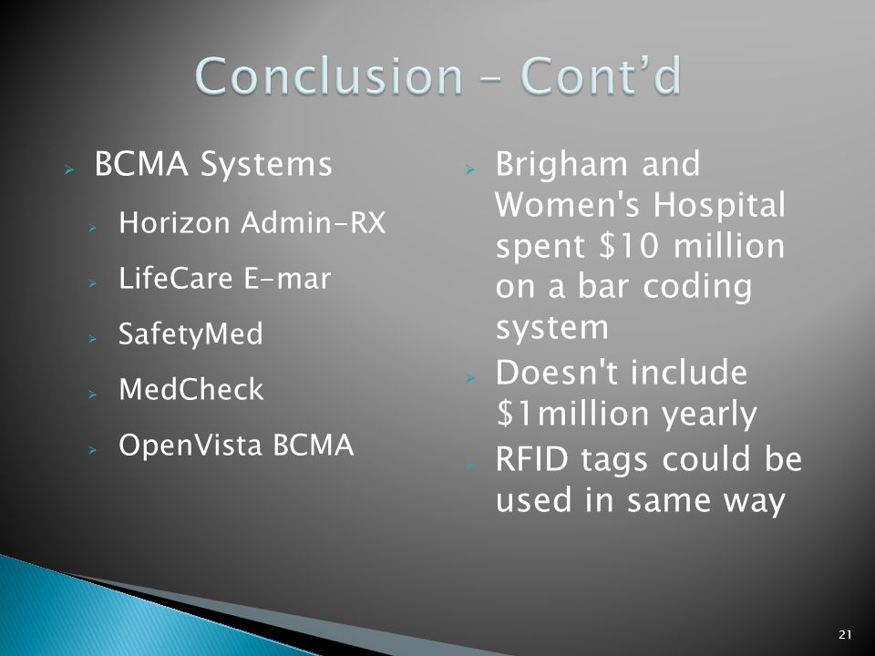  BCMA Systems  Horizon Admin-RX  LifeCare E-mar  SafetyMed  MedCheck  OpenVista BCMA  Brigham and Women s Hospital spent $10 million on a bar coding system  Doesn t include $1million yearly  RFID tags could be used in same way 21