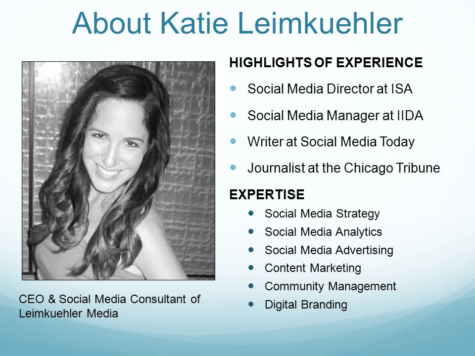 About Katie Leimkuehler HIGHLIGHTS OF EXPERIENCE Social Media Director at ISA Social Media Manager at IIDA Writer at Social Media Today Journalist at the Chicago Tribune EXPERTISE Social Media Strategy Social Media Analytics Social Media Advertising Content Marketing Community Management Digital Branding CEO & Social Media Consultant of Leimkuehler Media