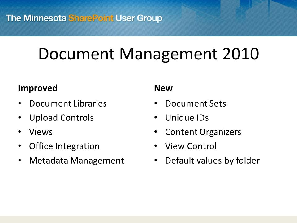 Document Management 2010 Improved Document Libraries Upload Controls Views Office Integration Metadata Management New Document Sets Unique IDs Content Organizers View Control Default values by folder