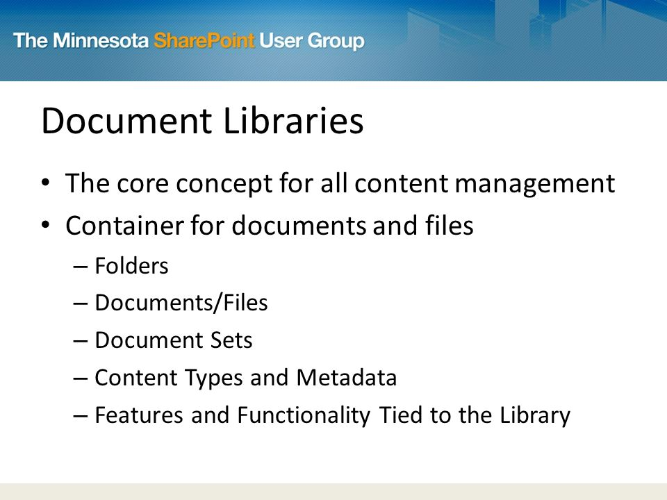 Document Libraries The core concept for all content management Container for documents and files – Folders – Documents/Files – Document Sets – Content Types and Metadata – Features and Functionality Tied to the Library