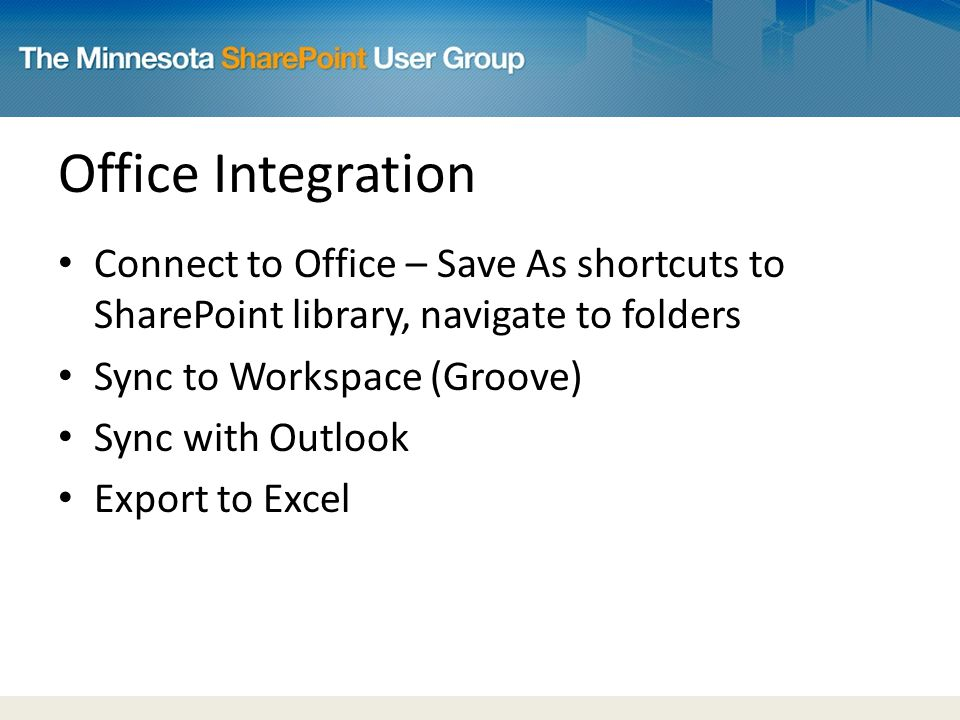 Office Integration Connect to Office – Save As shortcuts to SharePoint library, navigate to folders Sync to Workspace (Groove) Sync with Outlook Export to Excel