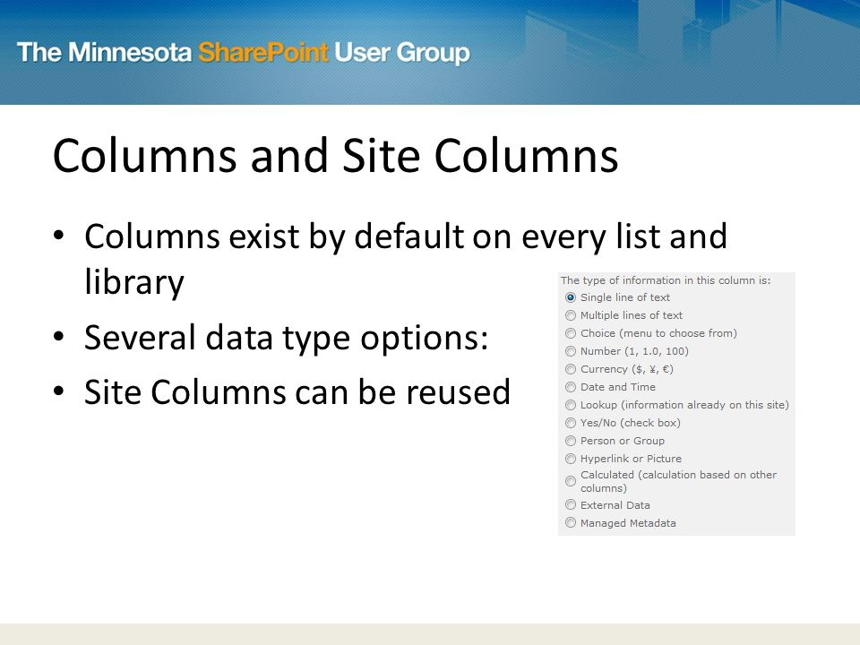 Columns and Site Columns Columns exist by default on every list and library Several data type options: Site Columns can be reused