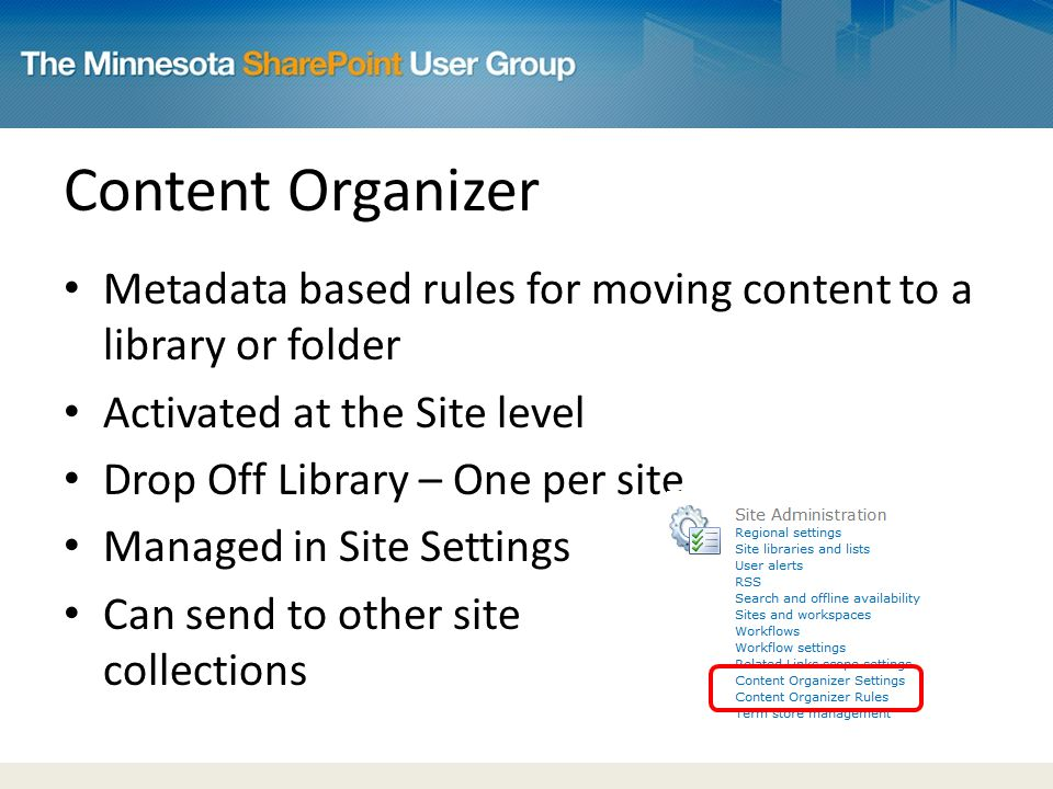 Content Organizer Metadata based rules for moving content to a library or folder Activated at the Site level Drop Off Library – One per site Managed in Site Settings Can send to other site collections