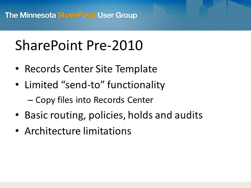 SharePoint Pre-2010 Records Center Site Template Limited send-to functionality – Copy files into Records Center Basic routing, policies, holds and audits Architecture limitations