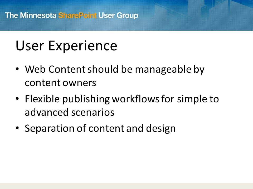 User Experience Web Content should be manageable by content owners Flexible publishing workflows for simple to advanced scenarios Separation of content and design