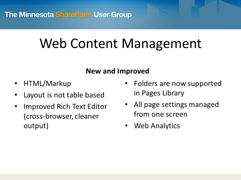 Web Content Management New and Improved Folders are now supported in Pages Library All page settings managed from one screen Web Analytics HTML/Markup Layout is not table based Improved Rich Text Editor (cross-browser, cleaner output)