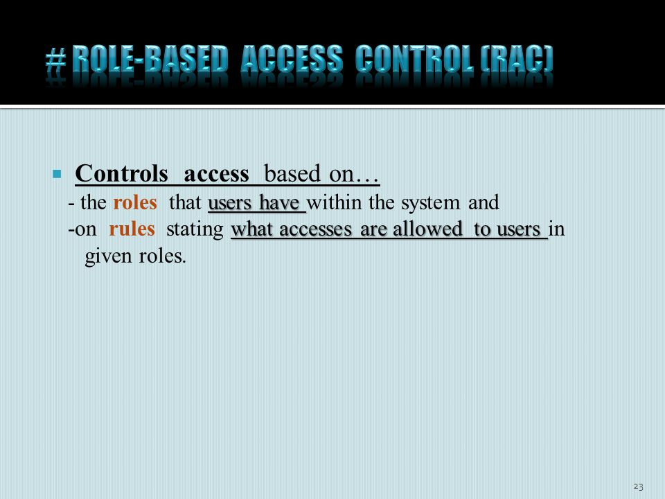  Controls access based on… users have - the roles that users have within the system and what accesses are allowed to users -on rules stating what accesses are allowed to users in given roles.