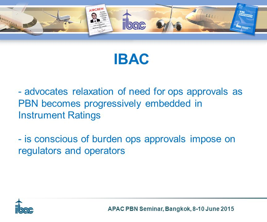 APAC PBN Seminar, Bangkok, 8-10 June 2015 IBAC - advocates relaxation of need for ops approvals as PBN becomes progressively embedded in Instrument Ratings - is conscious of burden ops approvals impose on regulators and operators