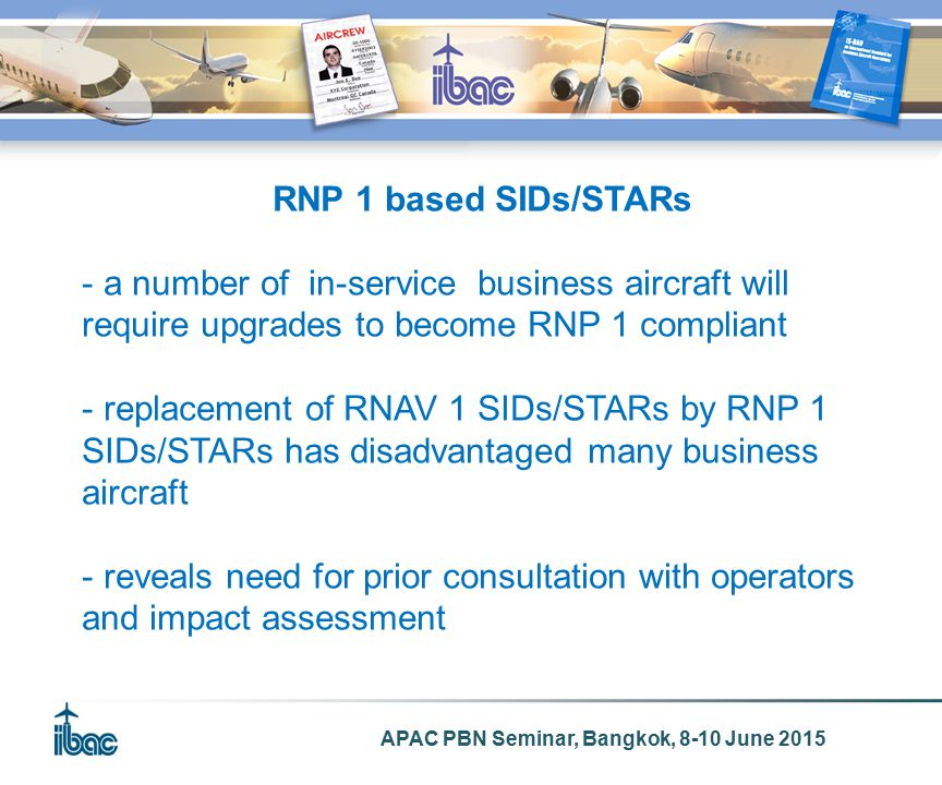APAC PBN Seminar, Bangkok, 8-10 June 2015 RNP 1 based SIDs/STARs - a number of in-service business aircraft will require upgrades to become RNP 1 compliant - replacement of RNAV 1 SIDs/STARs by RNP 1 SIDs/STARs has disadvantaged many business aircraft - reveals need for prior consultation with operators and impact assessment