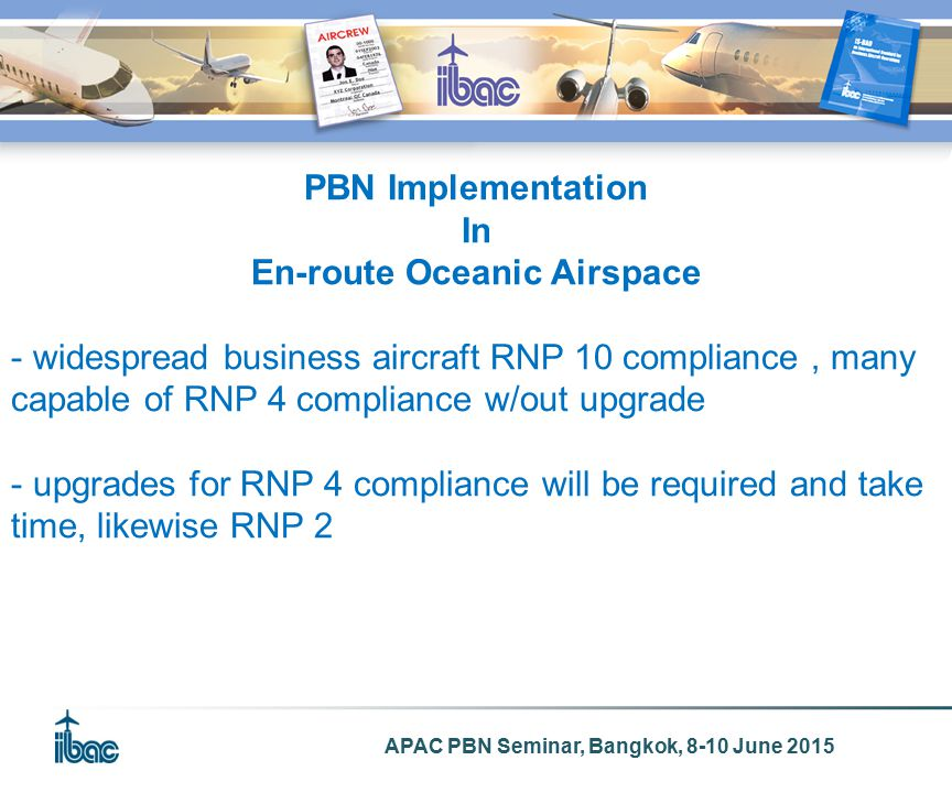 APAC PBN Seminar, Bangkok, 8-10 June 2015 PBN Implementation In En-route Oceanic Airspace - widespread business aircraft RNP 10 compliance, many capable of RNP 4 compliance w/out upgrade - upgrades for RNP 4 compliance will be required and take time, likewise RNP 2