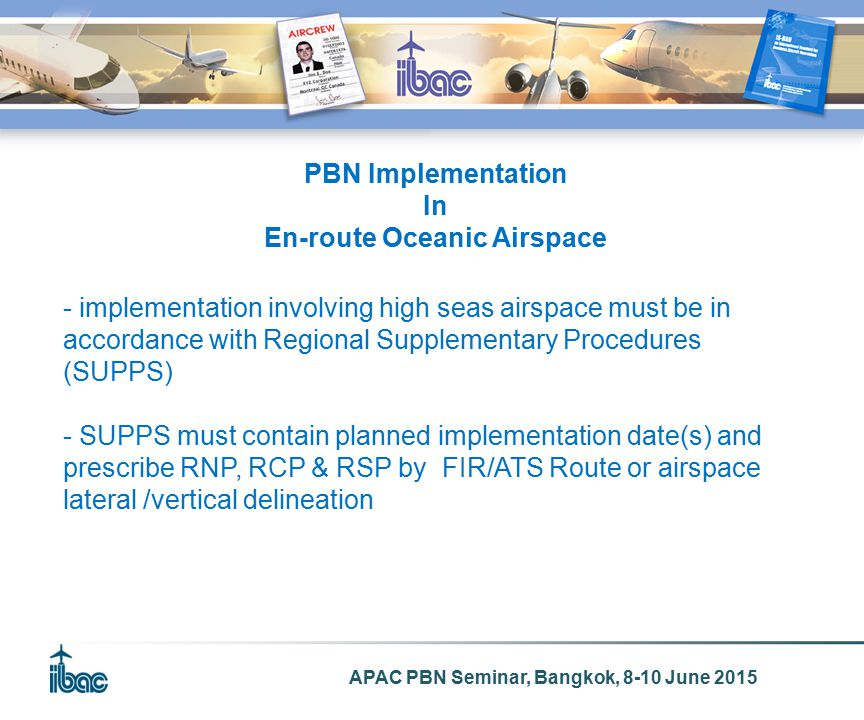 APAC PBN Seminar, Bangkok, 8-10 June 2015 PBN Implementation In En-route Oceanic Airspace - implementation involving high seas airspace must be in accordance with Regional Supplementary Procedures (SUPPS) - SUPPS must contain planned implementation date(s) and prescribe RNP, RCP & RSP by FIR/ATS Route or airspace lateral /vertical delineation