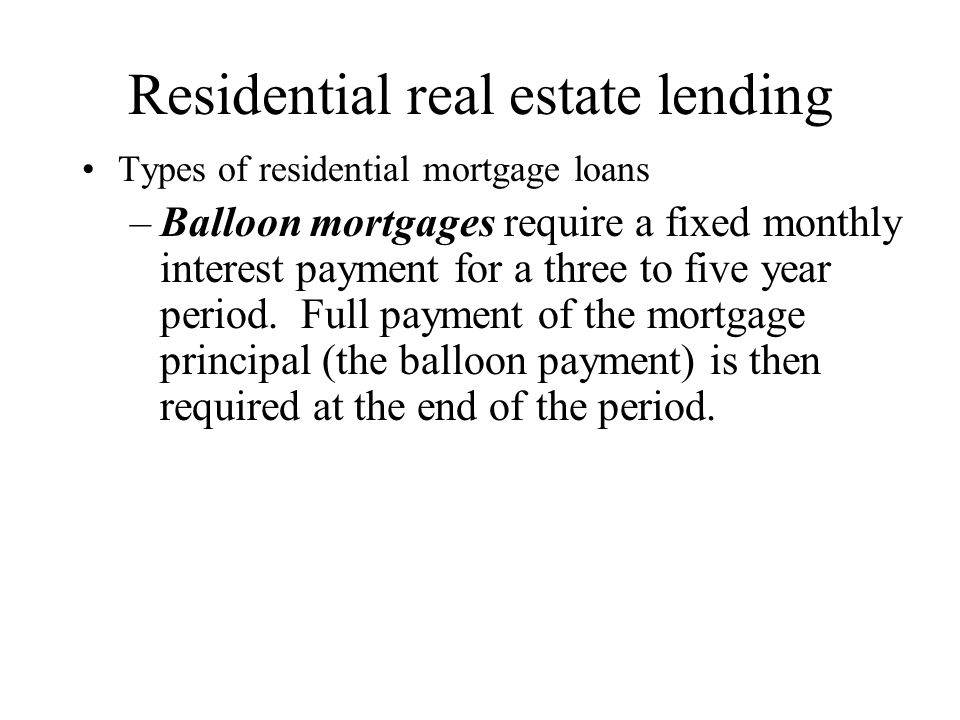 Residential real estate lending Types of residential mortgage loans –Balloon mortgages require a fixed monthly interest payment for a three to five year period.