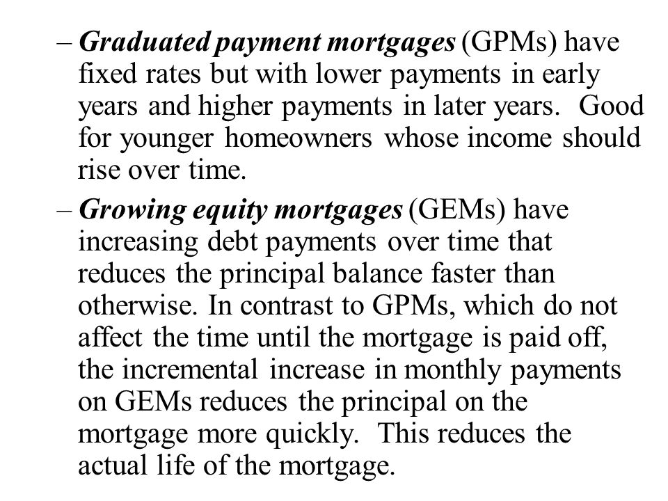 –Graduated payment mortgages (GPMs) have fixed rates but with lower payments in early years and higher payments in later years.