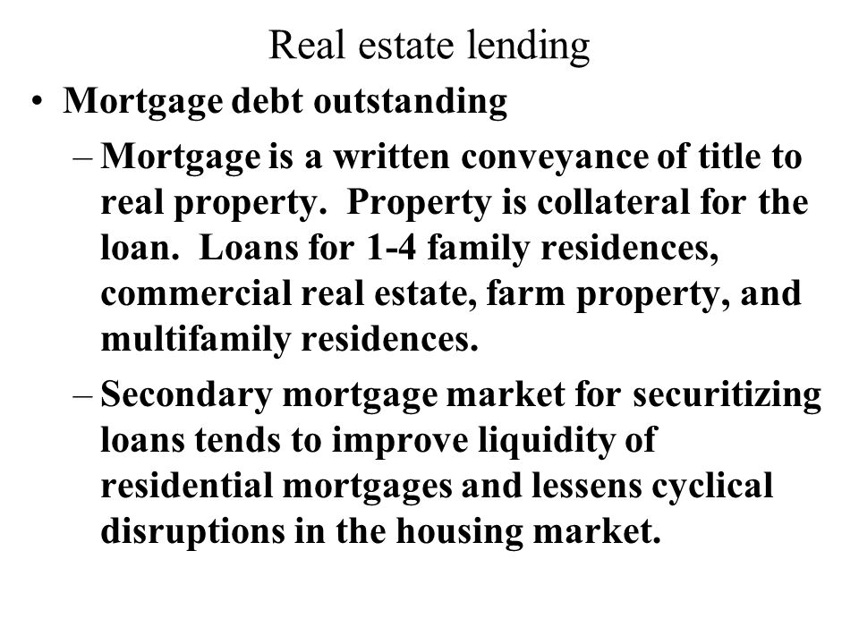 Real estate lending Mortgage debt outstanding –Mortgage is a written conveyance of title to real property.