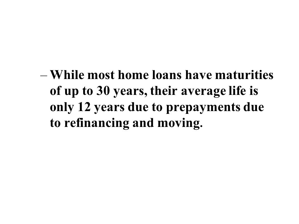 –While most home loans have maturities of up to 30 years, their average life is only 12 years due to prepayments due to refinancing and moving.