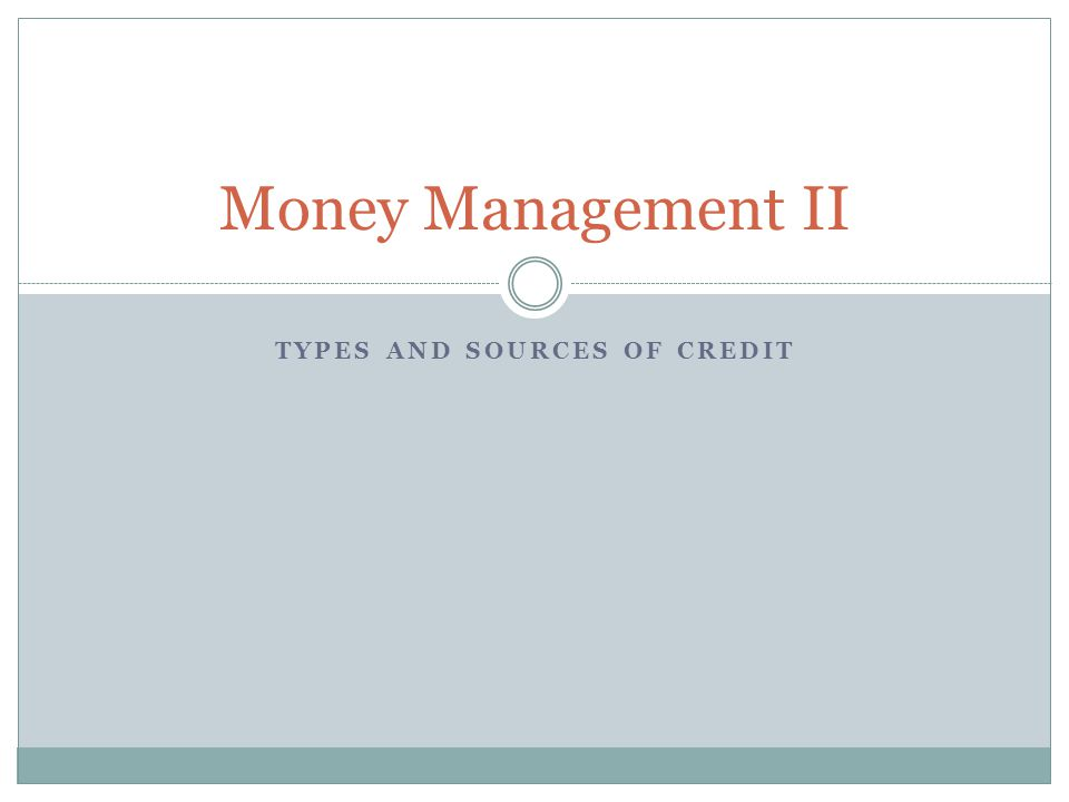 TYPES AND SOURCES OF CREDIT Money Management II