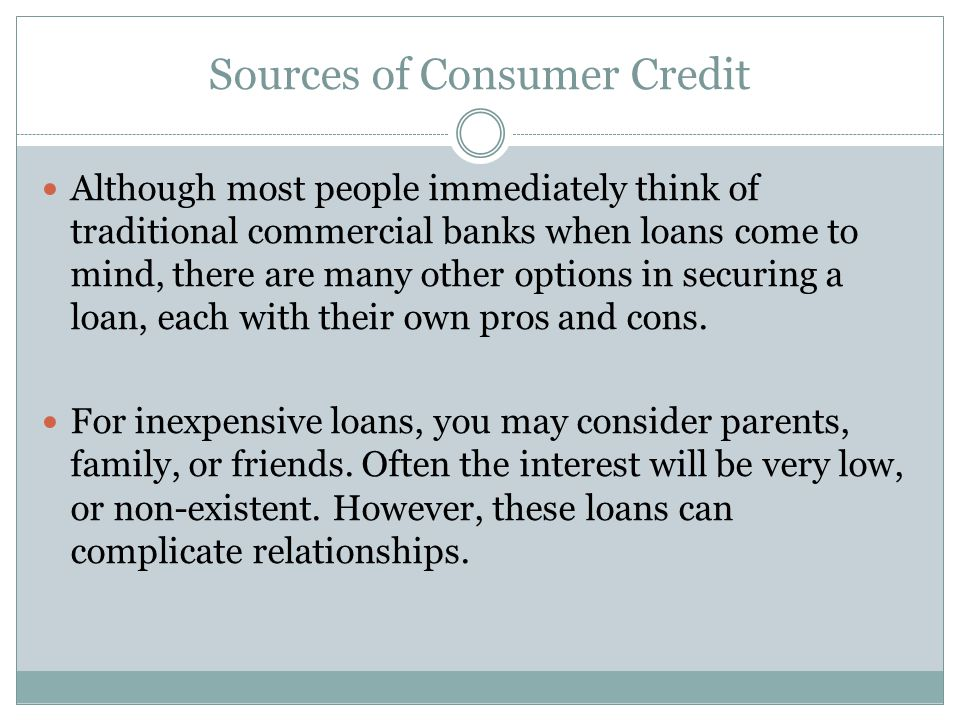 Sources of Consumer Credit Although most people immediately think of traditional commercial banks when loans come to mind, there are many other options in securing a loan, each with their own pros and cons.