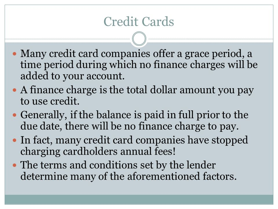 Credit Cards Many credit card companies offer a grace period, a time period during which no finance charges will be added to your account.