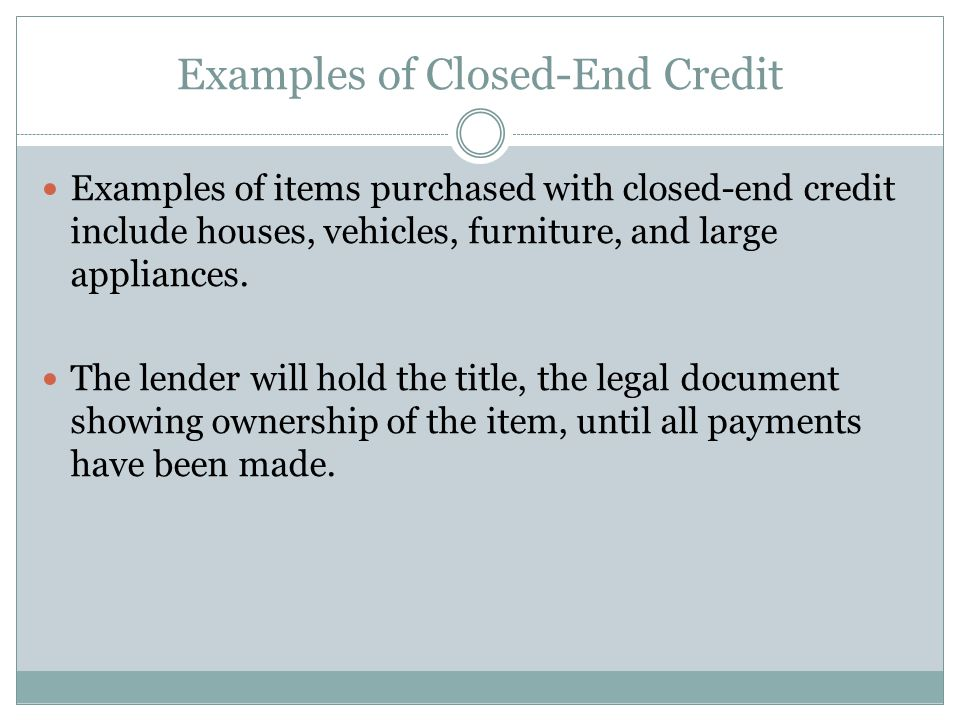 Examples of Closed-End Credit Examples of items purchased with closed-end credit include houses, vehicles, furniture, and large appliances.
