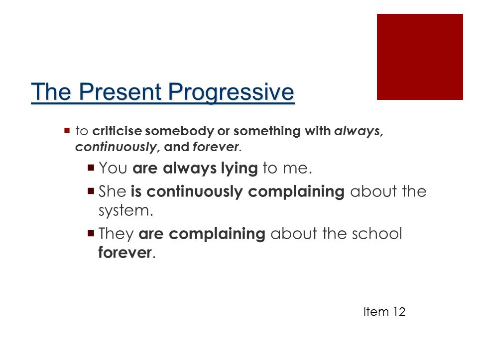 The Present Progressive  to criticise somebody or something with always, continuously, and forever.