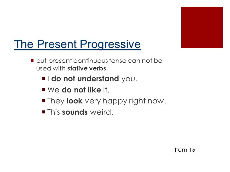 The Present Progressive  but present continuous tense can not be used with stative verbs.