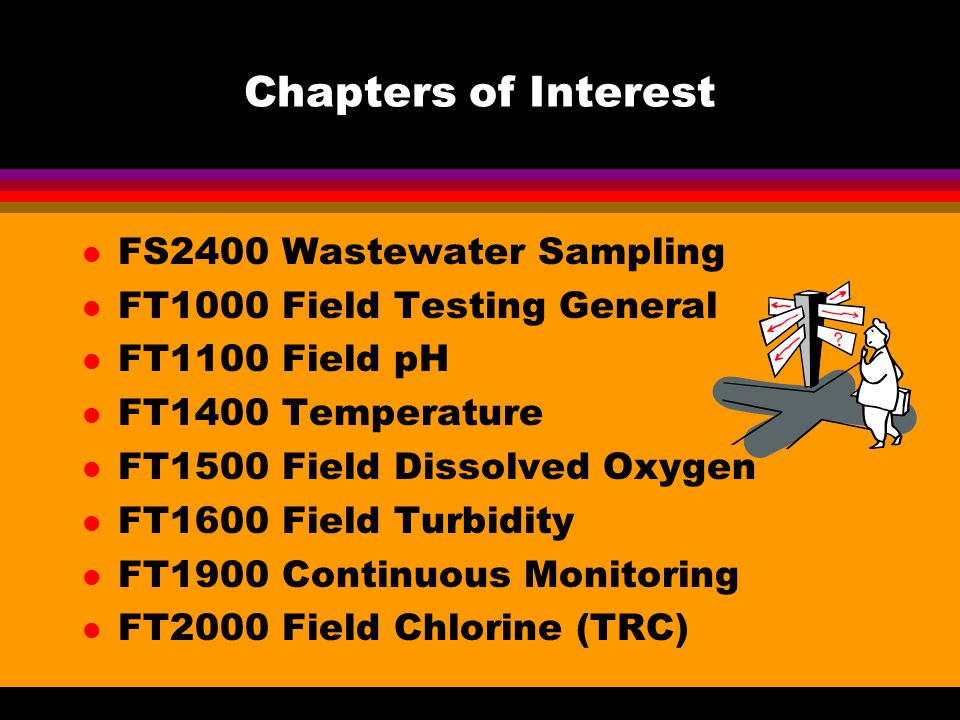 Chapters of Interest l FS2400 Wastewater Sampling l FT1000 Field Testing General l FT1100 Field pH l FT1400 Temperature l FT1500 Field Dissolved Oxygen l FT1600 Field Turbidity l FT1900 Continuous Monitoring l FT2000 Field Chlorine (TRC)