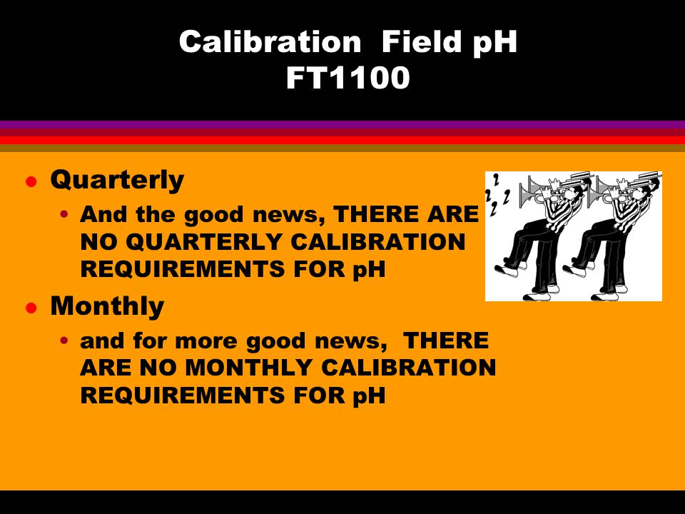 Calibration Field pH FT1100 l Quarterly And the good news, THERE ARE NO QUARTERLY CALIBRATION REQUIREMENTS FOR pH l Monthly and for more good news, THERE ARE NO MONTHLY CALIBRATION REQUIREMENTS FOR pH