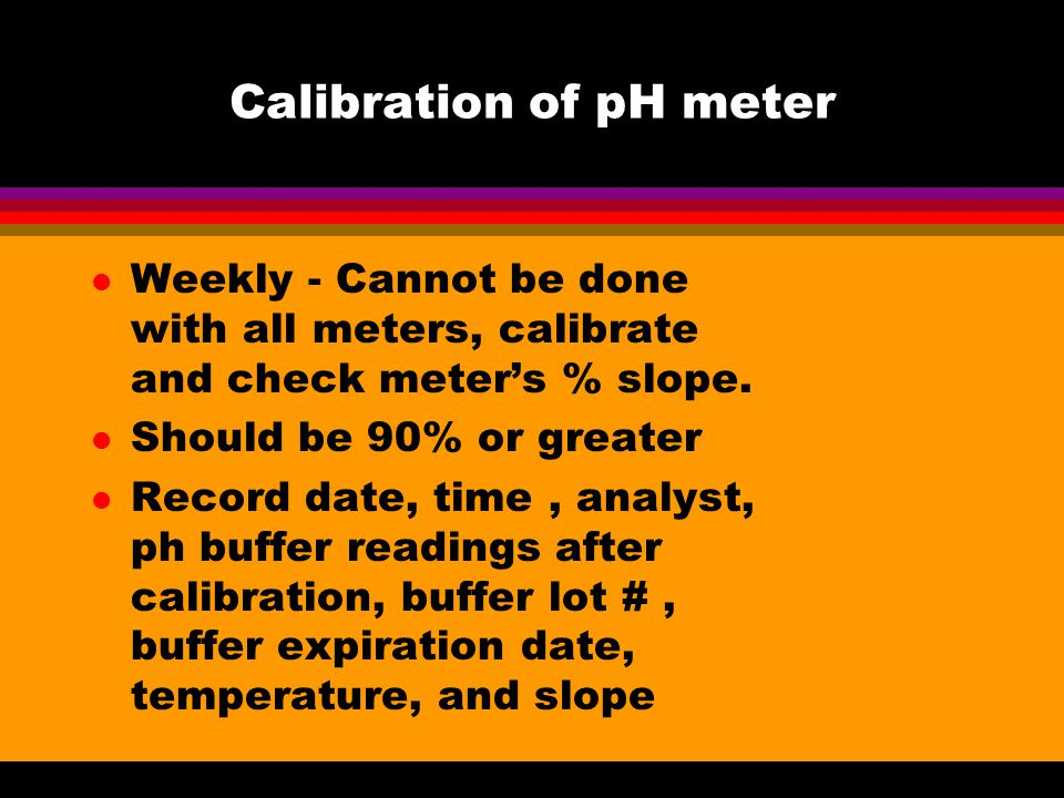 Calibration of pH meter l Weekly - Cannot be done with all meters, calibrate and check meter's % slope.