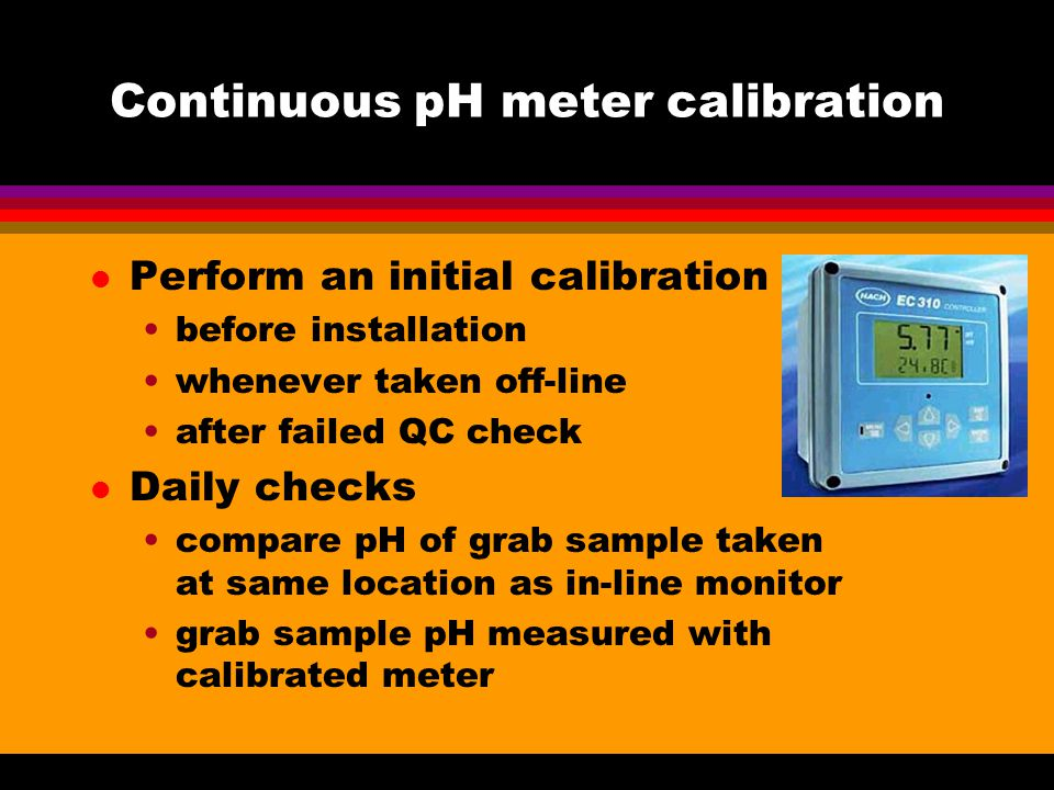 Continuous pH meter calibration l Perform an initial calibration before installation whenever taken off-line after failed QC check l Daily checks compare pH of grab sample taken at same location as in-line monitor grab sample pH measured with calibrated meter