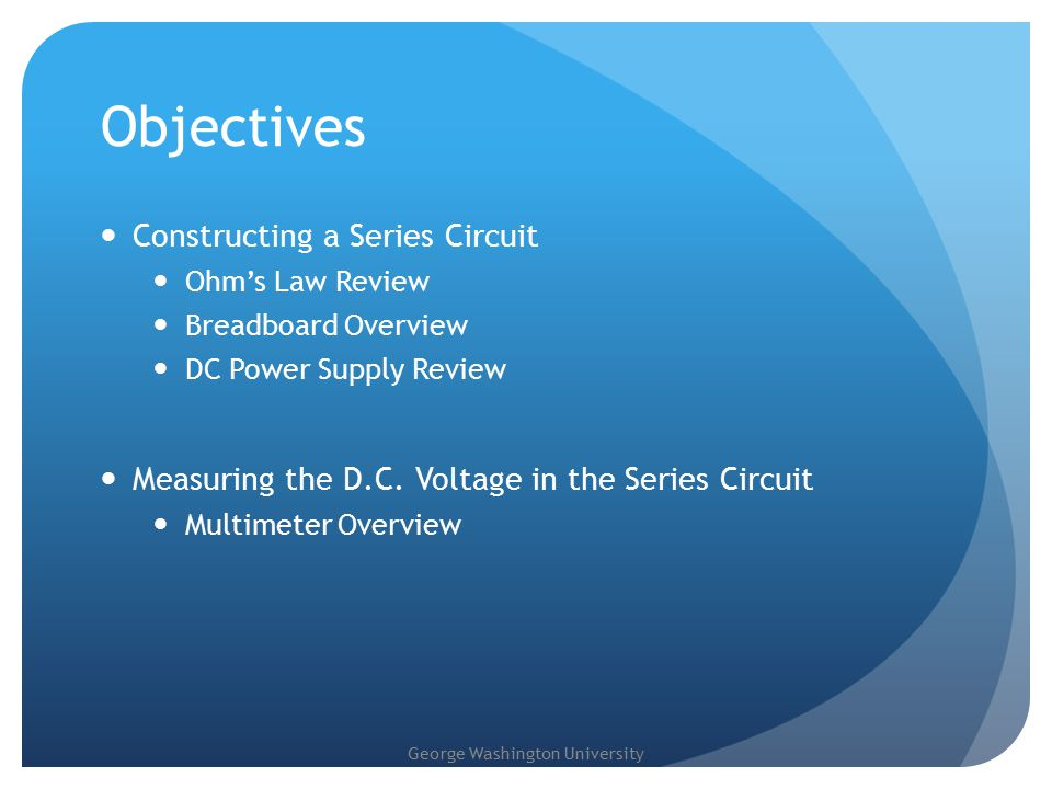 George Washington University Objectives Constructing a Series Circuit Ohm's Law Review Breadboard Overview DC Power Supply Review Measuring the D.C.
